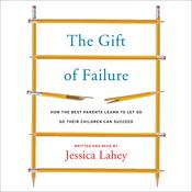 The Gift of Failure: How the Best Parents Learn to Let Go So Their Children Can Succeed, by Jessica Lahey