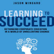 Learning to Succeed: Rethinking Corporate Education in a World of Unrelenting Change, by Jason Wingard