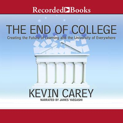 The End of College: Creating the Future of Learning and the University of Everywhere Audiobook, by Kevin Carey