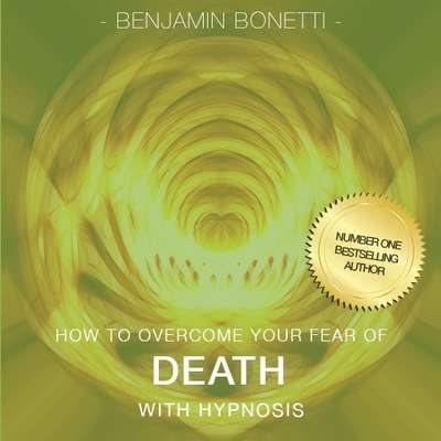 How to Overcome Your Fear of Death with Hypnosis Audiobook, by Benjamin  Bonetti