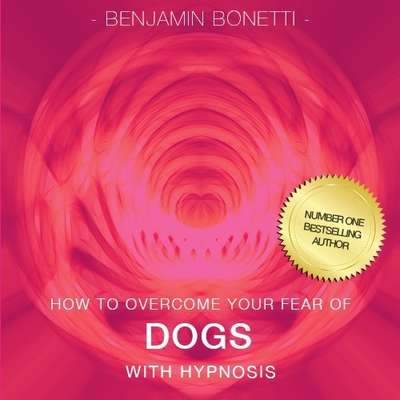 How to Overcome Your Fear of Dogs with Hypnosis Audiobook, by Benjamin  Bonetti