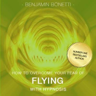 How to Overcome Your Fear of Flying with Hypnosis Audiobook, by Benjamin  Bonetti