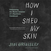 How I Shed My Skin: Unlearning the Racist Lessons of a Southern Childhood, by Jim Grimsley