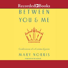 Between You and Me: Confessions of Comma Queen Audiobook, by Mary Norris