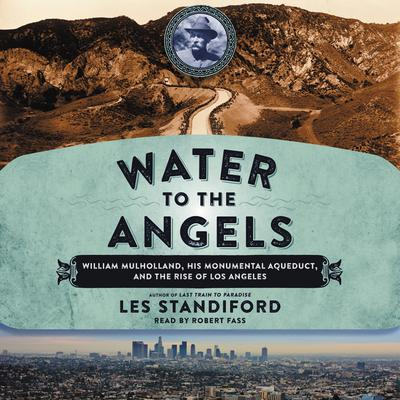 Water to the Angels: William Mulholland, His Monumental Aqueduct, and the Rise of Los Angeles Audiobook, by Les Standiford