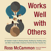 Works Well with Others: An Outsider's Guide to Shaking Hands, Shutting Up, Handling Jerks, and Other Crucial Skills in Business That No One Ever Teaches You, by Ross McCammon