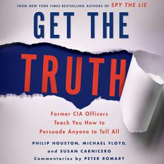 Get the Truth: Former CIA Officers Teach You How to Persuade Anyone to Tell All Audiobook, by Michael Floyd, Philip Houston, Susan Carnicero, Tom Perrotta