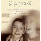 Unforgettable: A Son, a Mother, and the Lessons of a Lifetime, by Scott Simon