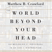 The World Beyond Your Head: On Becoming an Individual in an Age of Distraction, by Matthew B. Crawford