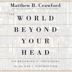 The World Beyond Your Head: On Becoming an Individual in an Age of Distraction Audiobook, by Matthew B. Crawford