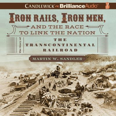Iron Rails, Iron Men, and the Race to Link the Nation: The Story of the Transcontinental Railroad Audiobook, by Martin W. Sandler