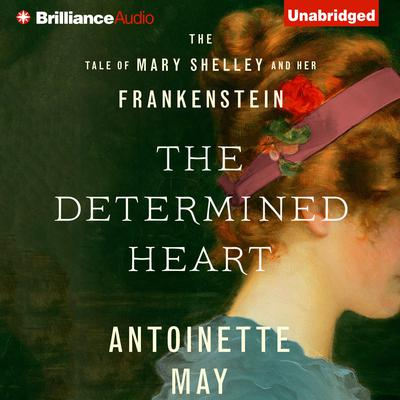 The Determined Heart: The Tale of Mary Shelley and Her Frankenstein Audiobook, by Antoinette May