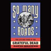 So Many Roads: The Life and Times of the Grateful Dead Audiobook, by David Browne