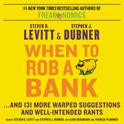 When to Rob a Bank: ...And 131 More Warped Suggestions and Well-Intended Rants Audiobook, by Steven D. Levitt, Stephen J. Dubner