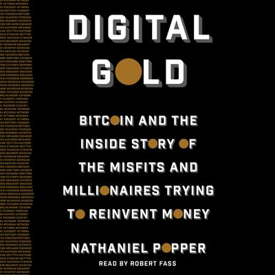 Digital Gold: Bitcoin and the Inside Story of the Misfits and Millionaires Trying to Reinvent Money Audiobook, by Nathaniel Popper
