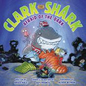 Clark the Shark: Afraid of the Dark, by Bruce Hale