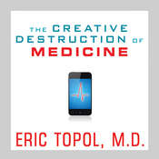 The Creative Destruction of Medicine: How the Digital Revolution Will Create Better Health Care Audiobook, by Eric Topol