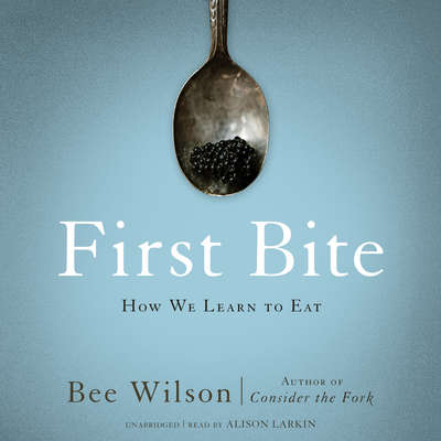 First Bite: How We Learn to Eat Audiobook, by Bee Wilson