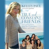 True and Constant Friends: Love and Inspiration from Our Grandmothers, Mothers, and Friends Audiobook, by Kelley Paul