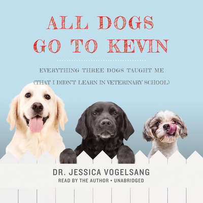 All Dogs Go to Kevin: Everything Three Dogs Taught Me (That I Didnt Learn in Veterinary School) Audiobook, by Jessica Vogelsang