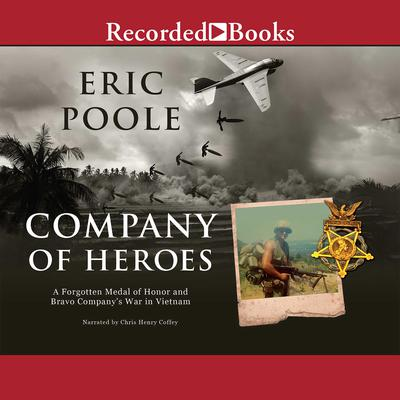 Company of Heroes: A Forgotten Medal of Honor and Bravo Company's War in Vietnam Audiobook, by Eric Poole
