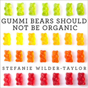 Gummi Bears Should Not Be Organic: And Other Opinions I Can't Back up with Facts, by Stefanie Wilder-Taylor