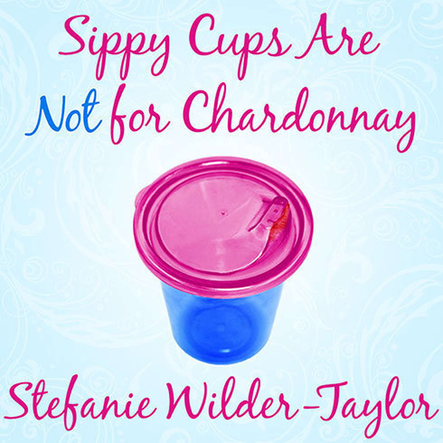 Printable Sippy Cups Are Not for Chardonnay: And Other Things I Had to Learn as a New Mom Audiobook Cover Art