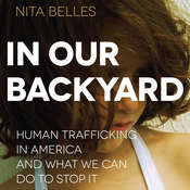 In Our Backyard: Human Trafficking in America and What We Can Do to Stop It, by Nita Belles