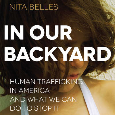 In Our Backyard: Human Trafficking in America and What We Can Do to Stop It Audiobook, by Nita Belles