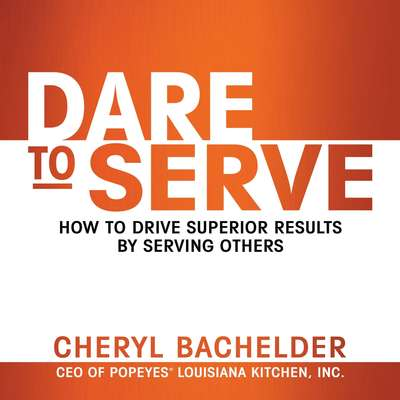 Dare to Serve: How to Drive Superior Results by Serving Others Audiobook, by Cheryl Bachelder