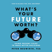 Whats Your Future Worth?: Using Present Value to Make Better Decisions, by Peter  Neuwirth
