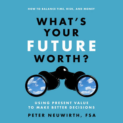 Whats Your Future Worth?: Using Present Value to Make Better Decisions Audiobook, by Peter  Neuwirth