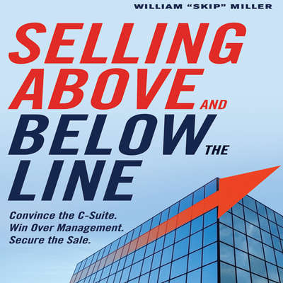 Selling Above and Below the Line: Convince the C-Suite. Win Over Management. Secure the Sale. Audiobook, by William Skip Miller