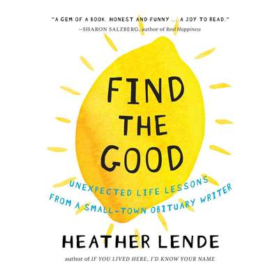 Find the Good: Unexpected Life Lessons from a Small-Town Obituary Writer. Audiobook, by Heather Lende