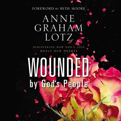 Wounded by Gods People: Discovering How Gods Love Heals Our Hearts Audiobook, by Anne Graham Lotz