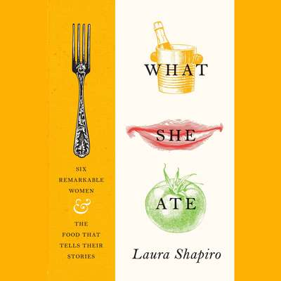 What She Ate: Six Remarkable Women and the Food That Tells Their Stories Audiobook, by Laura Shapiro