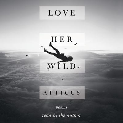 Love Her Wild: Poems Audiobook, by Atticus Poetry