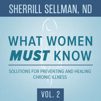 What Women MUST Know, Vol. 2: Solutions for Preventing and Healing Chronic Illness Audiobook, by Sherrill Sellman