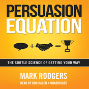Persuasion Equation: The Subtle Science of Getting Your Way, by Mark Rodgers
