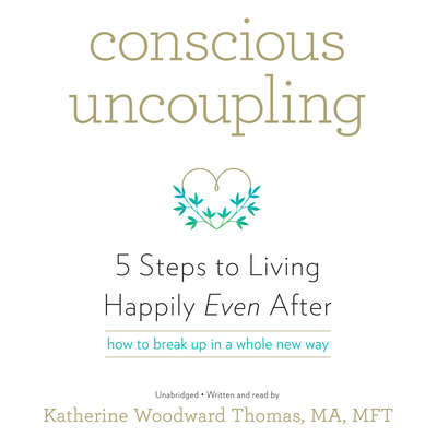 Conscious Uncoupling: 5 Steps to Living Happily Even After Audiobook, by Katherine  Woodward Thomas