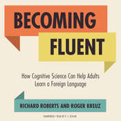 Becoming Fluent: How Cognitive Science Can Help Adults Learn a Foreign Language Audiobook, by Richard Roberts, Roger Kreuz
