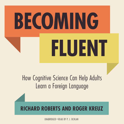 Becoming Fluent: How Cognitive Science Can Help Adults Learn a Foreign Language Audiobook, by Richard Roberts