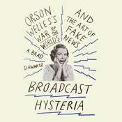 Broadcast Hysteria: Orson Welles War of the World and the Art of Fake News Audiobook, by A. Brad Schwartz