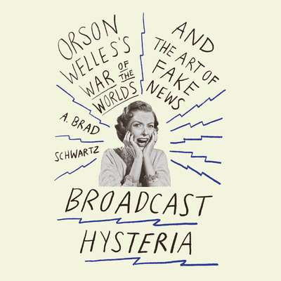 Broadcast Hysteria: Orson Welless War of the Worlds and the Art of Fake News Audiobook, by A. Brad Schwartz