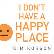 I Don't Have a Happy Place: Cheerful Stories of Despondency and Gloom Audiobook, by Kim Korson