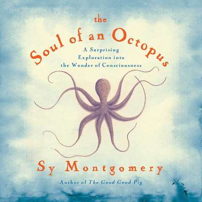 The Soul of an Octopus: A Surprising Exploration into the Wonder of Consciousness Audiobook, by