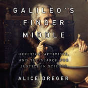 Galileos Middle Finger: Heretics, Activists, and the Search for Justice in Science Audiobook, by Alice Dreger