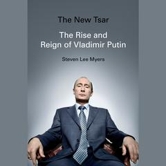 The New Tsar: The Rise and Reign of Vladimir Putin Audiobook, by Steven Lee Myers