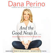 And the Good News Is...: Lessons and Advice from the Bright Side Audiobook, by Dana Perino