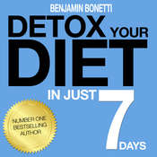 Detox Your Diet in Just 7 Days: The Perfect Combination of Effective Lifestyle Change: 7 Days to Re-Educate, Reactivate, and Realize a Better You Audiobook, by Benjamin  Bonetti